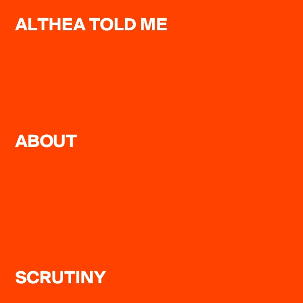 ALTHEA TOLD ME      ABOUT       SCRUTINY