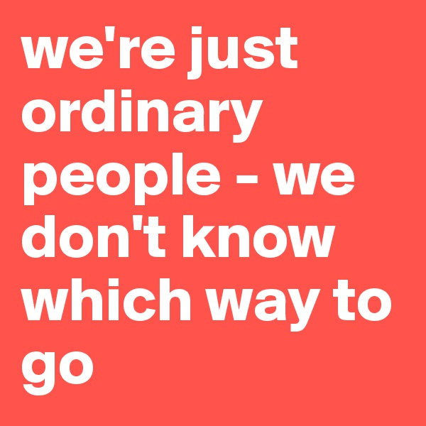 we're just ordinary people - we don't know which way to go
