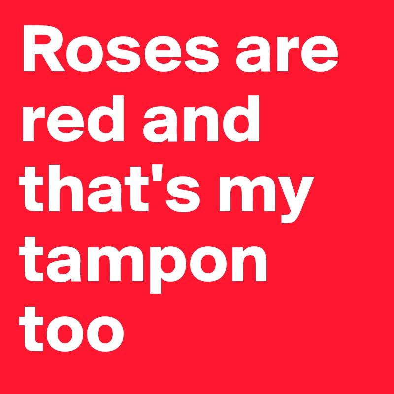 Roses are red and that's my tampon too