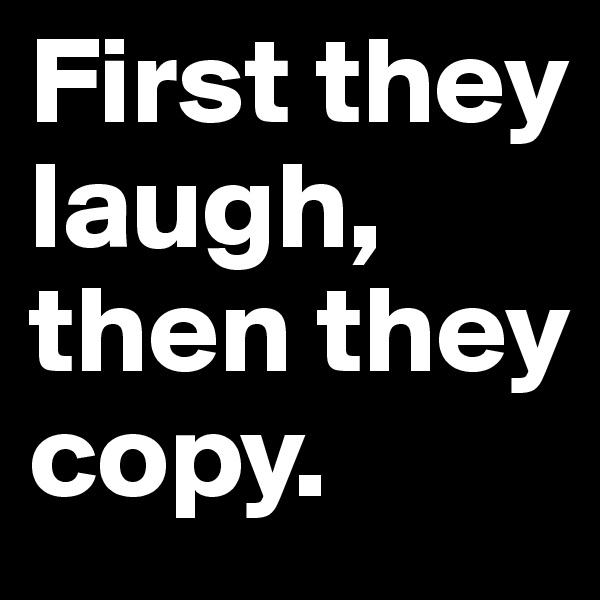 First they laugh, then they copy.