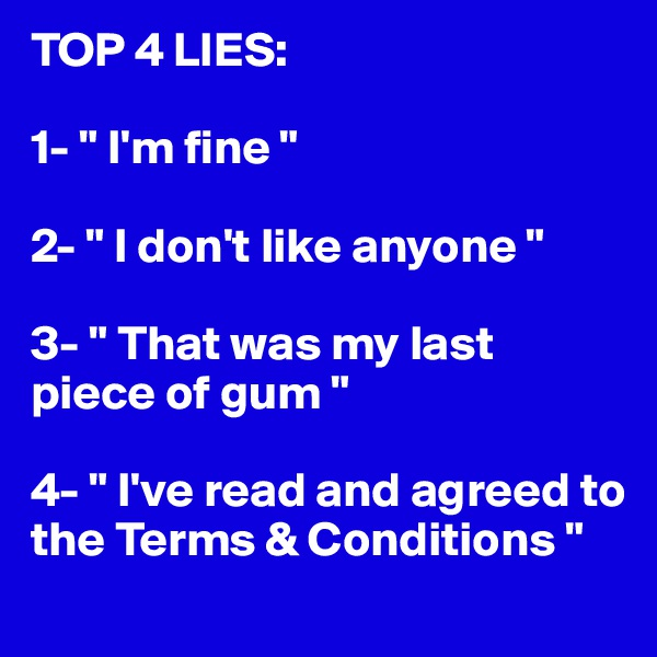 "TOP 4 LIES:  1- "" I'm fine ""  2- "" I don't like anyone ""  3- "" That was my last piece of gum ""  4- "" I've read and agreed to the Terms & Conditions """
