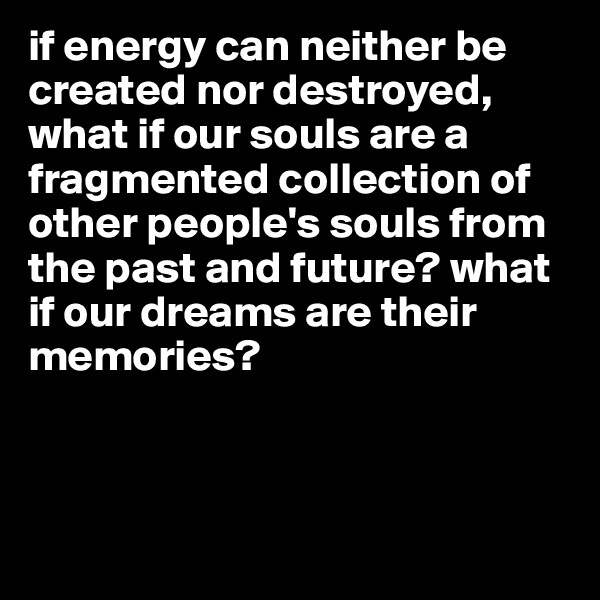 if energy can neither be created nor destroyed, what if our souls are a fragmented collection of other people's souls from the past and future? what if our dreams are their memories?