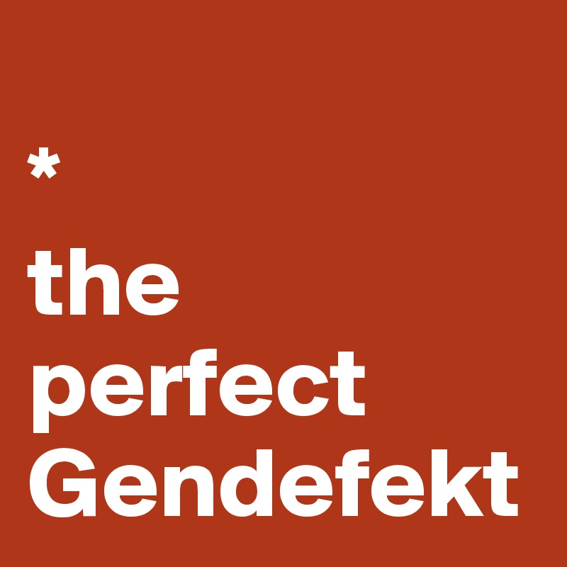* the perfect Gendefekt