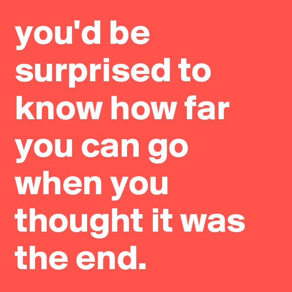 you'd be surprised to know how far you can go when you thought it was the end.