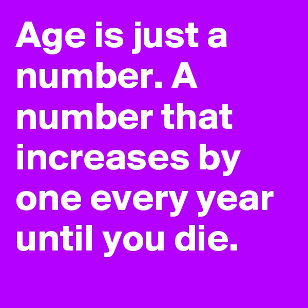 Age is just a number. A number that increases by one every year until you die.