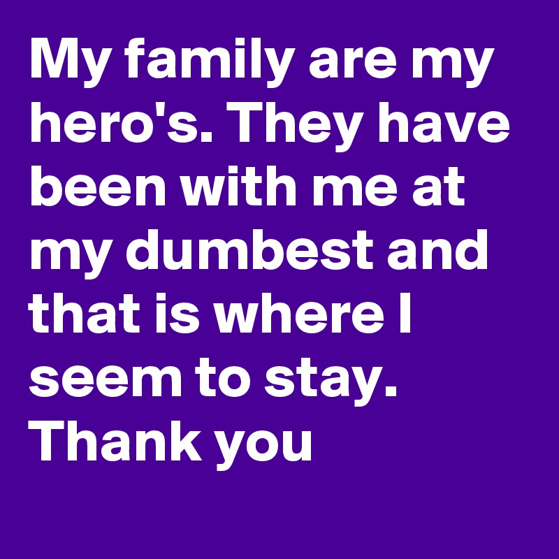My family are my hero's. They have been with me at my dumbest and that is where I seem to stay.      Thank you