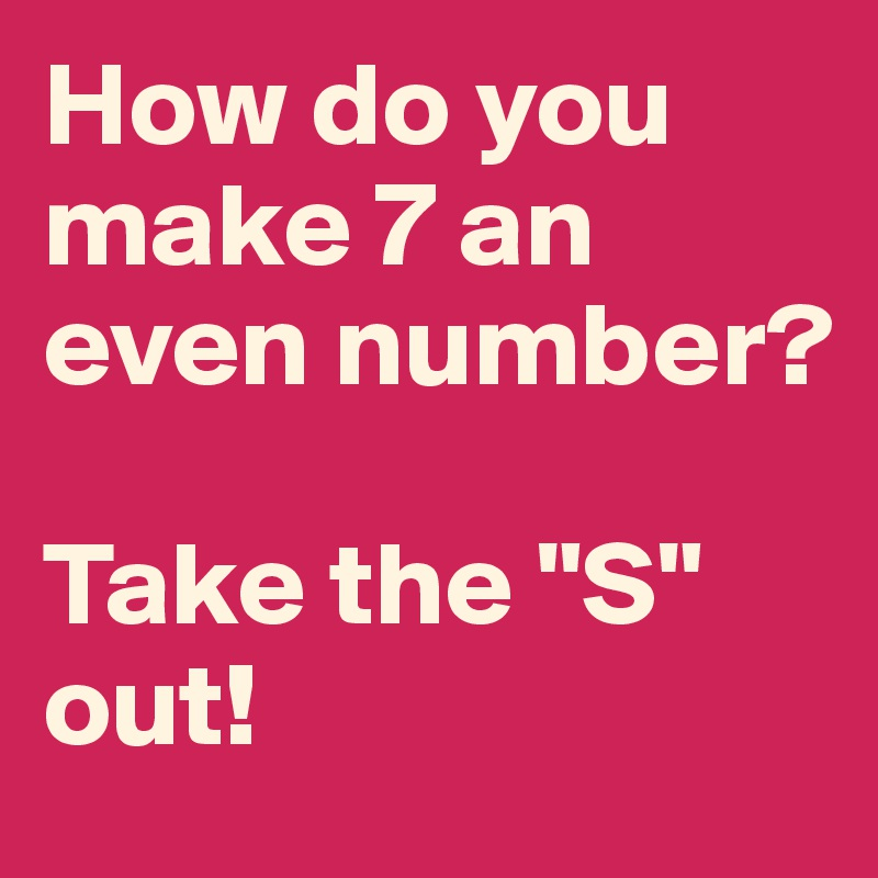 """How do you make 7 an even number?  Take the """"S"""" out!"""