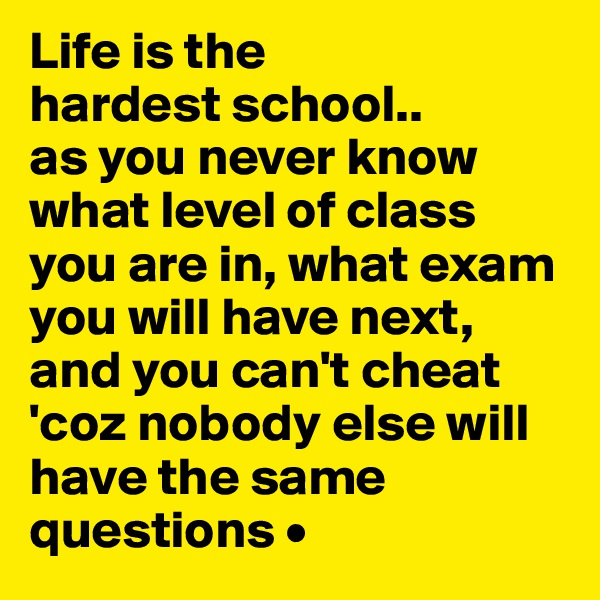 Life is the hardest school.. as you never know what level of class you are in, what exam you will have next, and you can't cheat 'coz nobody else will have the same questions •