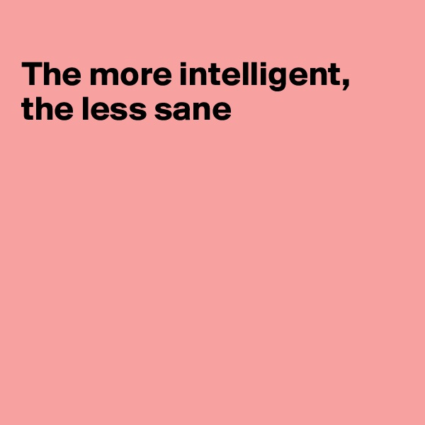 The more intelligent, the less sane