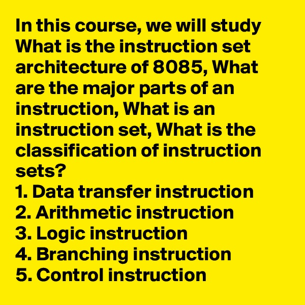 In this course, we will study What is the instruction set architecture of 8085, What are the major parts of an instruction, What is an instruction set, What is the classification of instruction sets? 1. Data transfer instruction 2. Arithmetic instruction 3. Logic instruction 4. Branching instruction 5. Control instruction