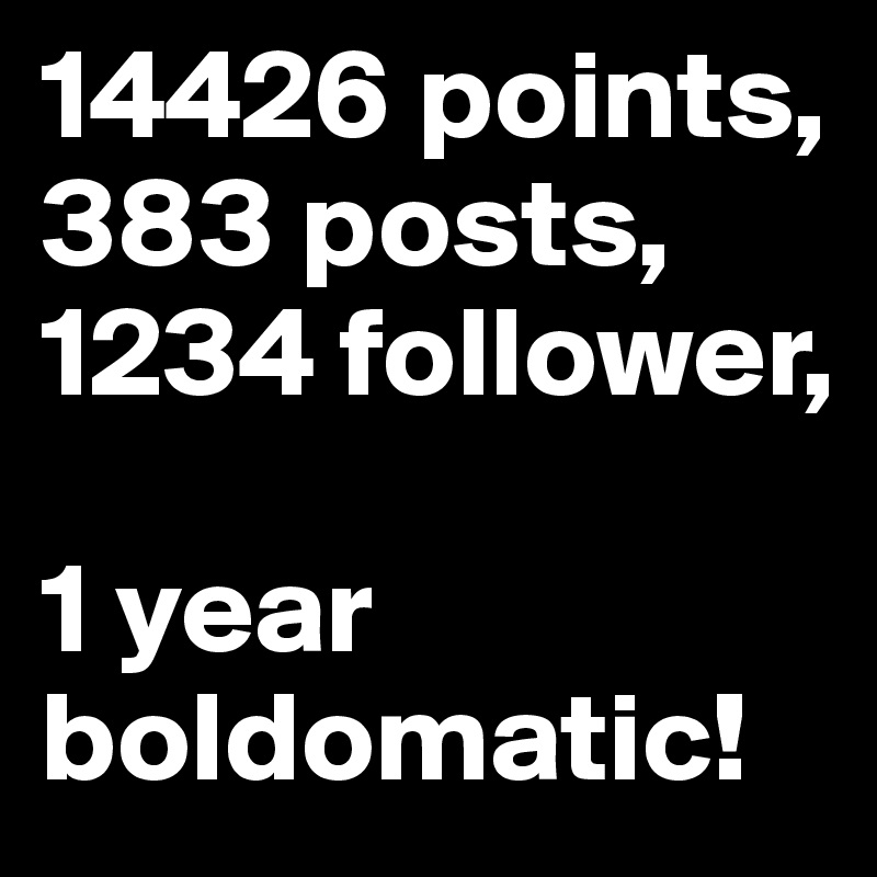 14426 points, 383 posts, 1234 follower,  1 year boldomatic!