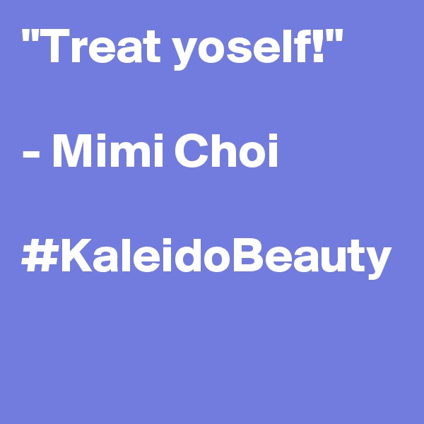 """Treat yoself!""  - Mimi Choi  #KaleidoBeauty"