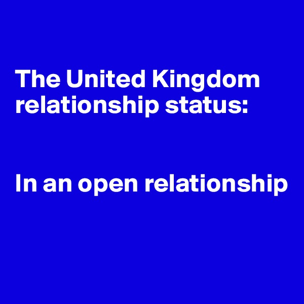 The United Kingdom relationship status:   In an open relationship