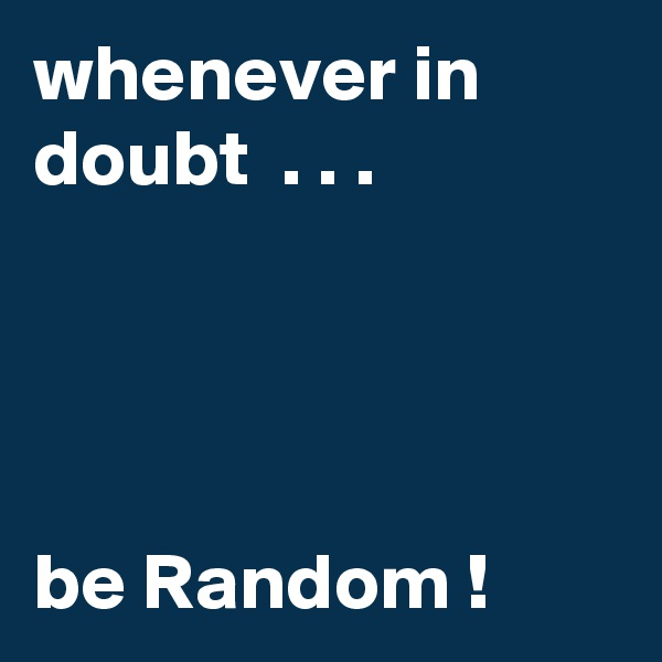 whenever in doubt  . . .     be Random !