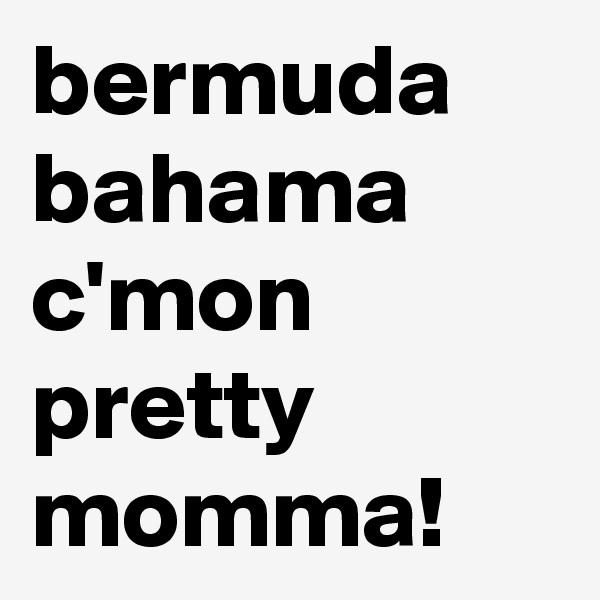 bermuda bahama c'mon pretty momma!