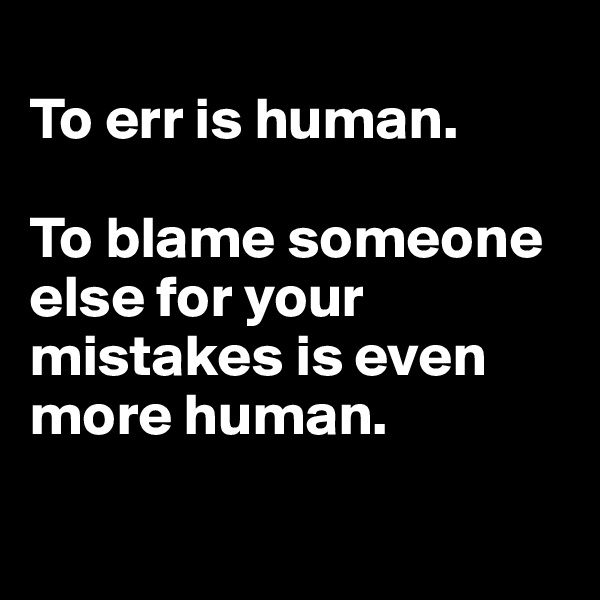 To err is human.   To blame someone else for your mistakes is even more human.