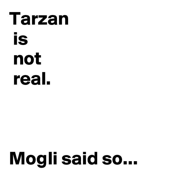Tarzan   is  not  real.    Mogli said so...