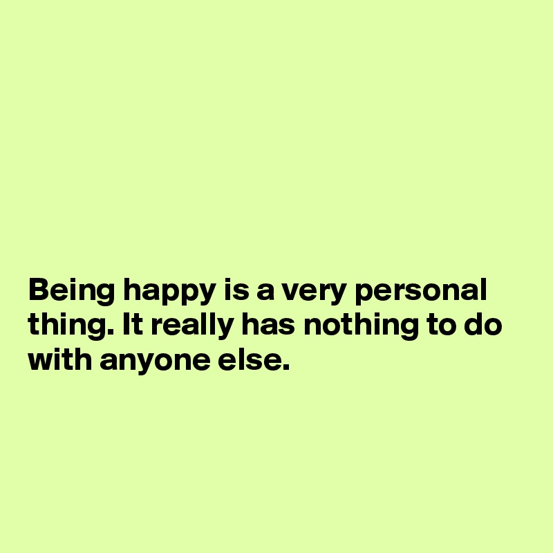 Being happy is a very personal thing. It really has nothing to do with anyone else.