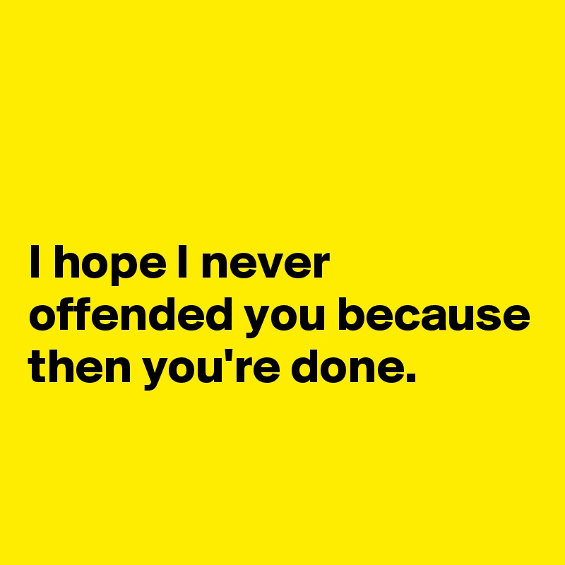 I hope I never offended you because then you're done.