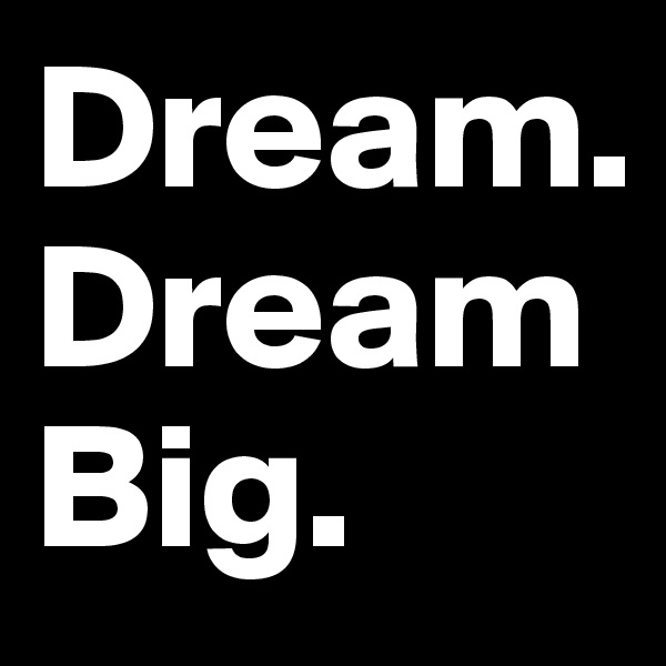 Dream. Dream Big.