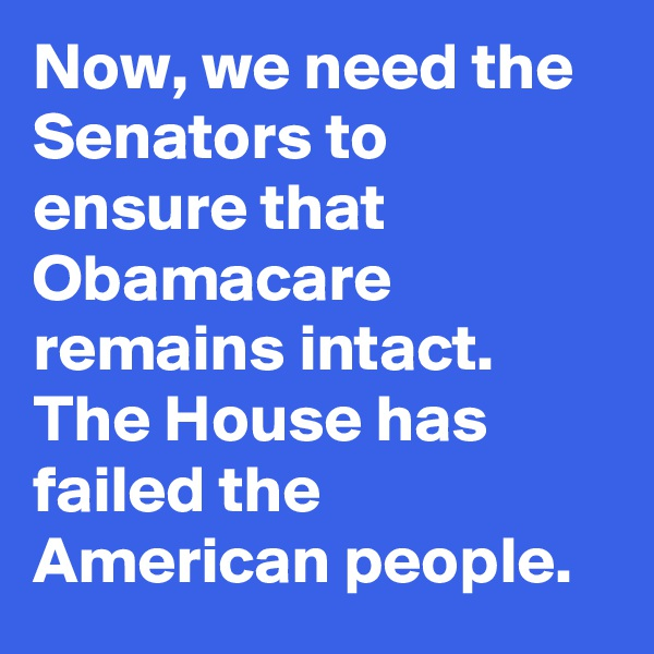 Now, we need the Senators to ensure that Obamacare remains intact. The House has failed the American people.