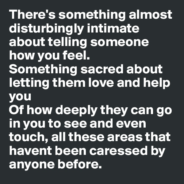 There's something almost disturbingly intimate about telling someone how you feel.  Something sacred about letting them love and help you Of how deeply they can go in you to see and even touch, all these areas that havent been caressed by anyone before.