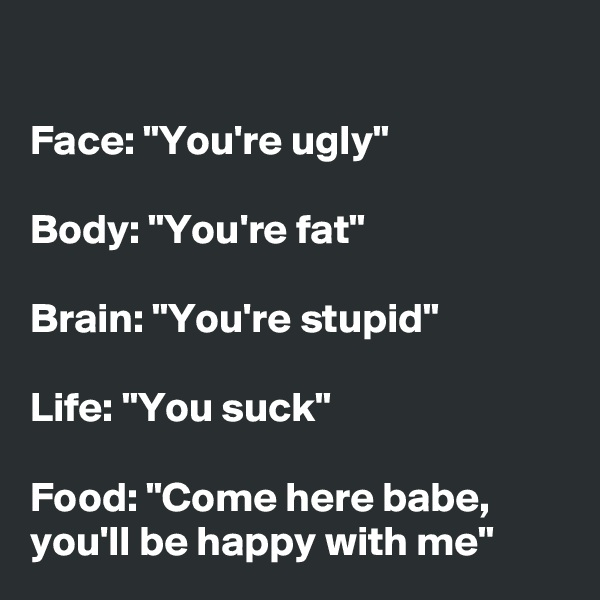 "Face: ""You're ugly""  Body: ""You're fat""  Brain: ""You're stupid""  Life: ""You suck""  Food: ""Come here babe, you'll be happy with me"""