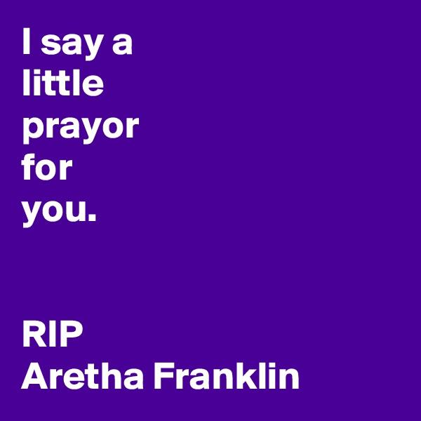 I say a little prayor for you.   RIP  Aretha Franklin