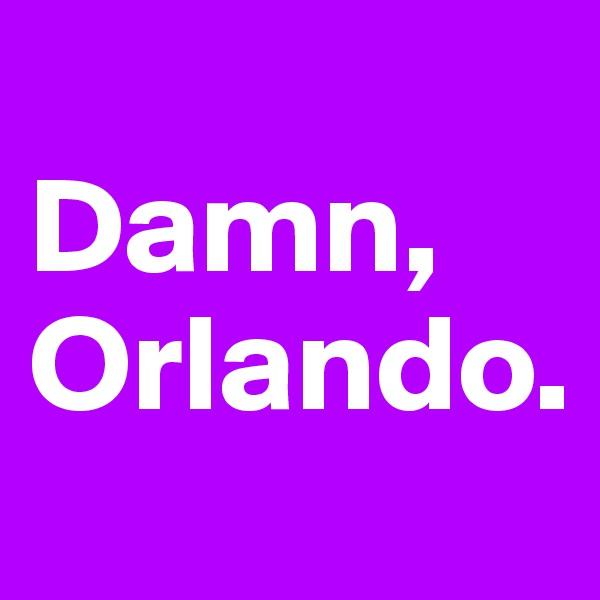 Damn, Orlando.