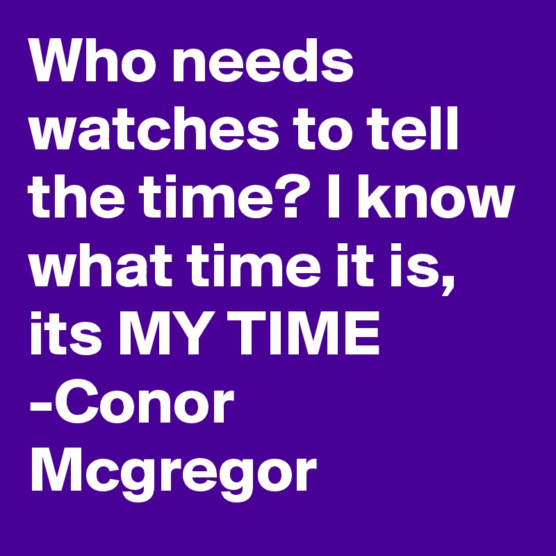 Who needs watches to tell the time? I know what time it is, its MY TIME -Conor Mcgregor