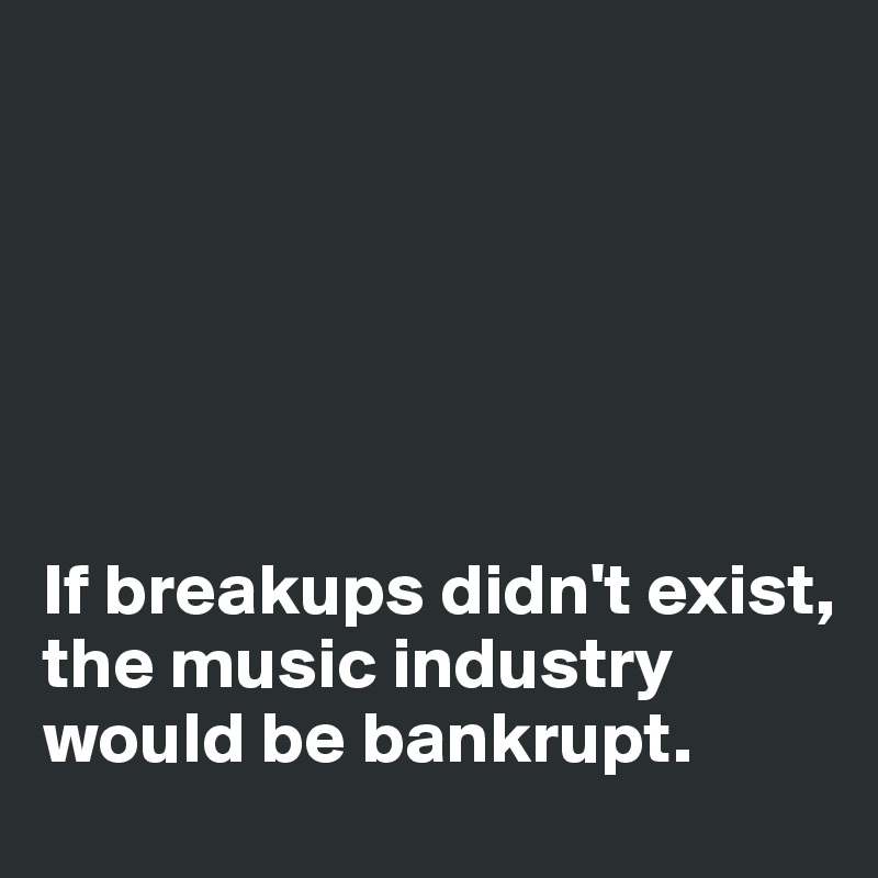 If breakups didn't exist, the music industry would be bankrupt.