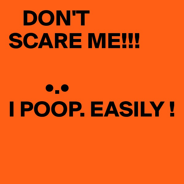DON'T SCARE ME!!!               •.• I POOP. EASILY !