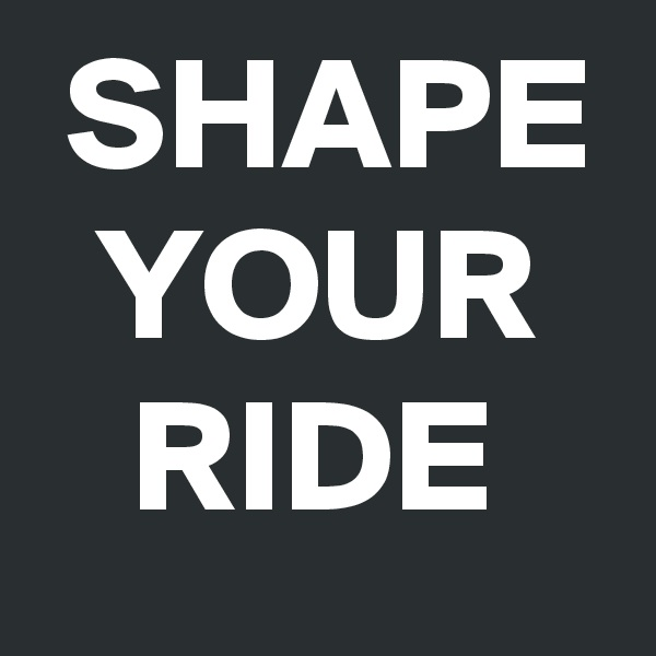 SHAPE   YOUR     RIDE