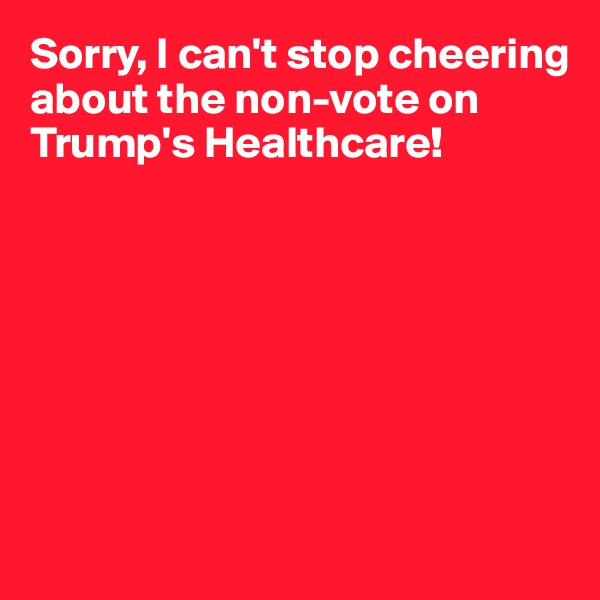 Sorry, I can't stop cheering about the non-vote on Trump's Healthcare!
