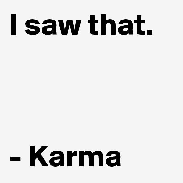 I saw that.    - Karma