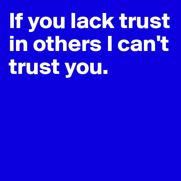 If you lack trust in others I can't trust you.