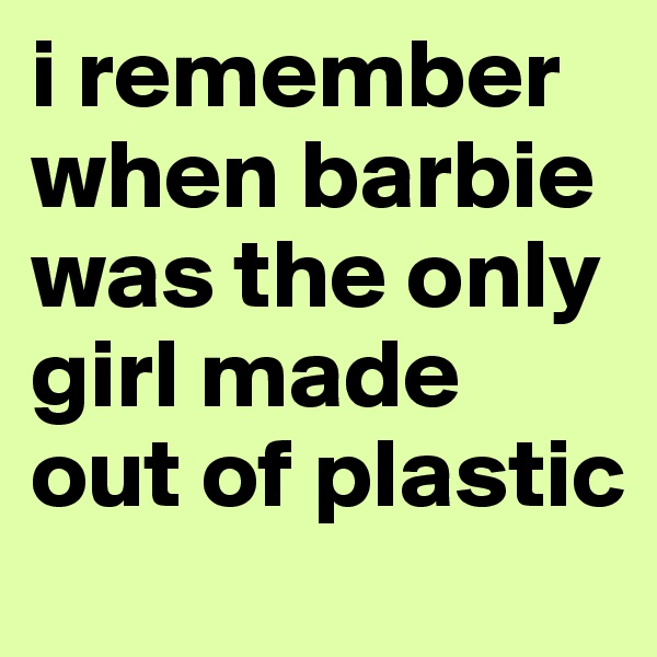 i remember when barbie was the only girl made out of plastic