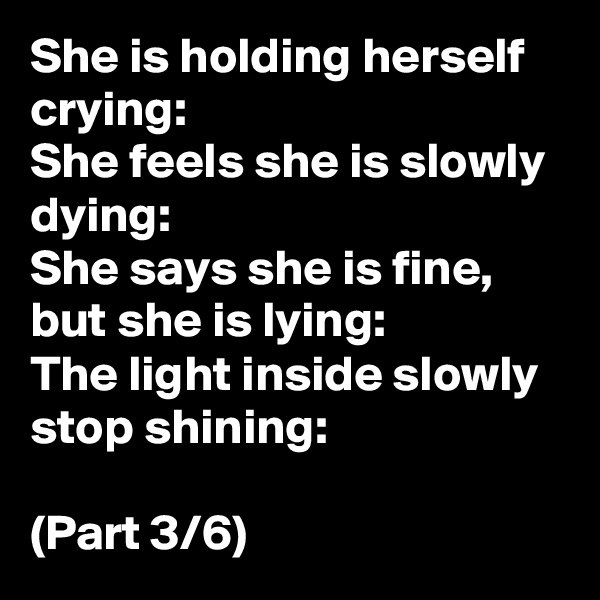 She is holding herself crying: She feels she is slowly dying: She says she is fine, but she is lying: The light inside slowly stop shining:  (Part 3/6)