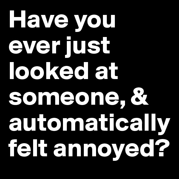 Have you ever just looked at someone, & automatically felt annoyed?