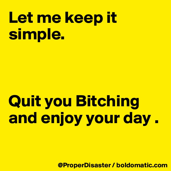 Let me keep it simple.     Quit you Bitching and enjoy your day .