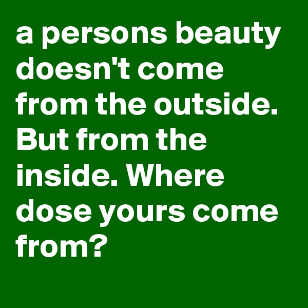 a persons beauty doesn't come from the outside. But from the inside. Where dose yours come from?