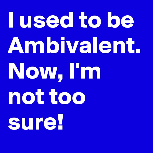 I used to be Ambivalent. Now, I'm not too sure!