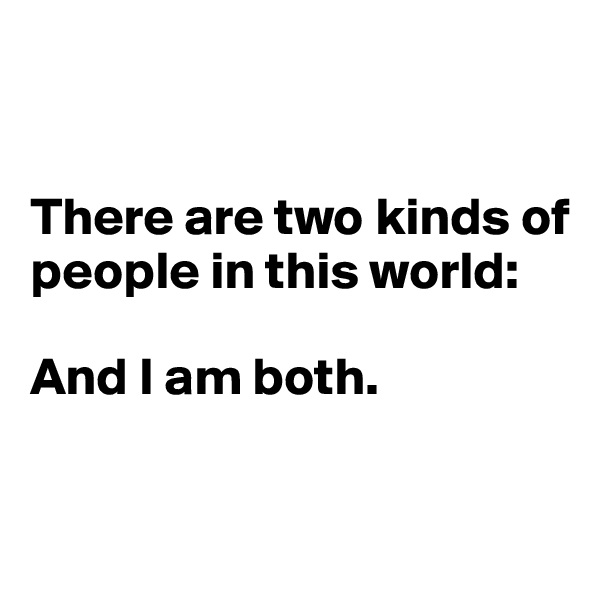 There are two kinds of people in this world:   And I am both.