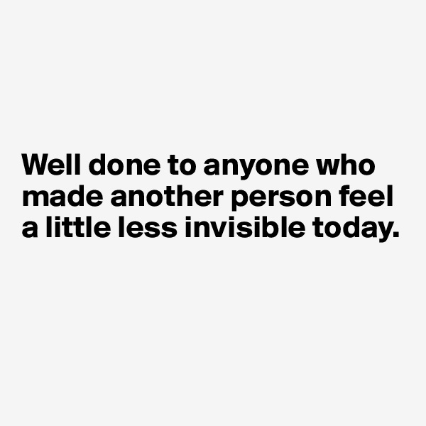 Well done to anyone who made another person feel a little less invisible today.