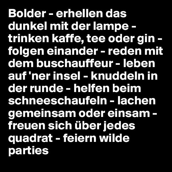 Bolder - erhellen das dunkel mit der lampe - trinken kaffe, tee oder gin - folgen einander - reden mit dem buschauffeur - leben auf 'ner insel - knuddeln in der runde - helfen beim schneeschaufeln - lachen gemeinsam oder einsam - freuen sich über jedes quadrat - feiern wilde parties