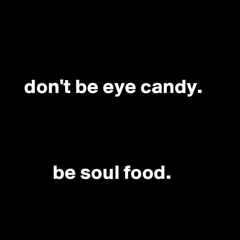 don't be eye candy.              be soul food.