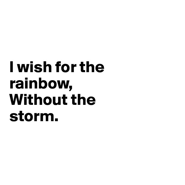 I wish for the  rainbow, Without the  storm.