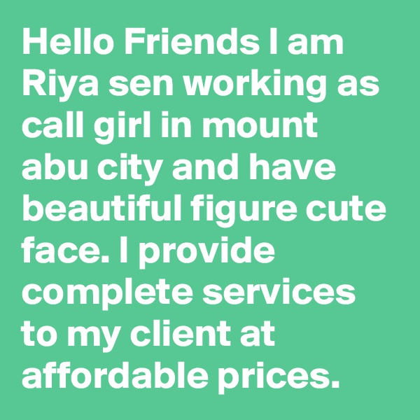 Hello Friends I am Riya sen working as call girl in mount abu city and have beautiful figure cute face. I provide complete services to my client at affordable prices.
