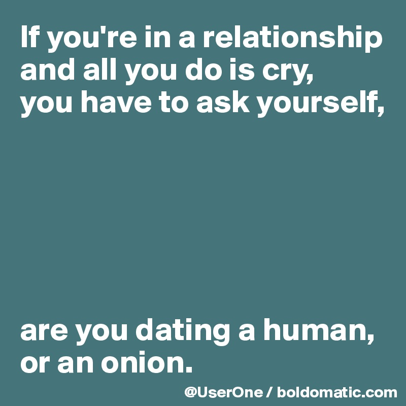 If you're in a relationship and all you do is cry,  you have to ask yourself,       are you dating a human, or an onion.