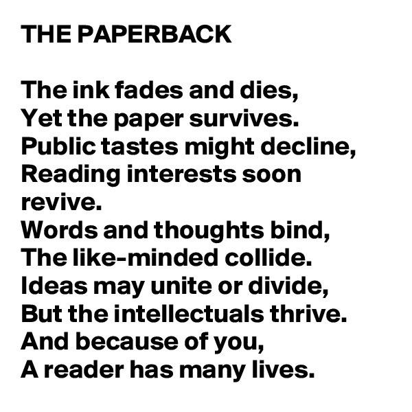 THE PAPERBACK   The ink fades and dies, Yet the paper survives. Public tastes might decline, Reading interests soon revive. Words and thoughts bind, The like-minded collide. Ideas may unite or divide, But the intellectuals thrive. And because of you, A reader has many lives.